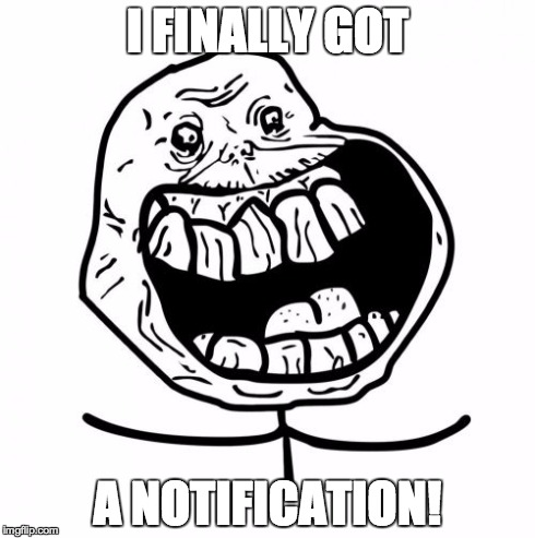Forever Alone Happy | I FINALLY GOT A NOTIFICATION! | image tagged in memes,forever alone happy | made w/ Imgflip meme maker
