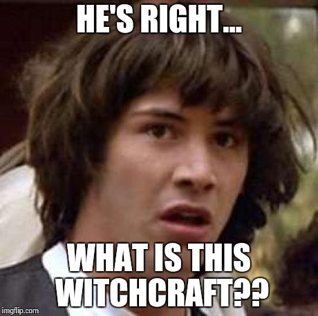 Conspiracy Keanu Meme | HE'S RIGHT... WHAT IS THIS WITCHCRAFT?? | image tagged in memes,conspiracy keanu | made w/ Imgflip meme maker