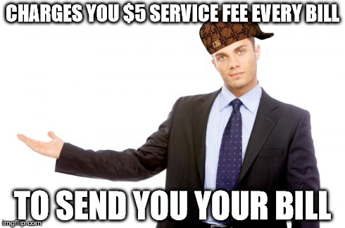 Businessman | CHARGES YOU $5 SERVICE FEE EVERY BILL TO SEND YOU YOUR BILL | image tagged in businessman,scumbag,AdviceAnimals | made w/ Imgflip meme maker
