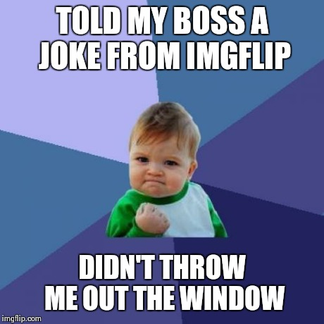 Success Kid Meme | TOLD MY BOSS A JOKE FROM IMGFLIP DIDN'T THROW ME OUT THE WINDOW | image tagged in memes,success kid | made w/ Imgflip meme maker