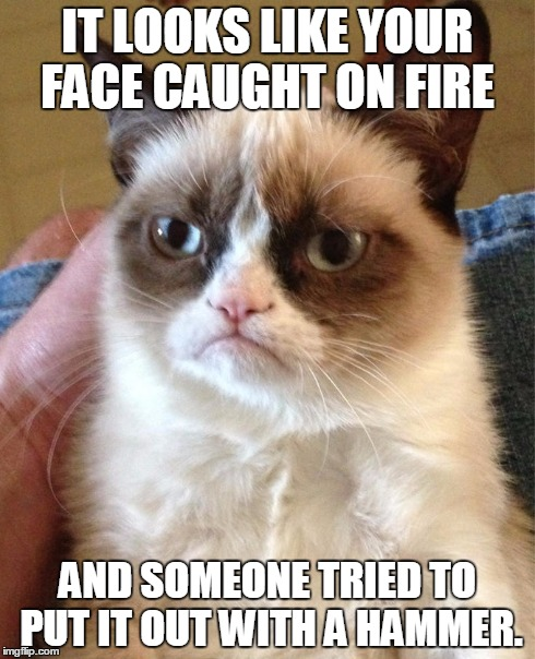 Grumpy Cat | IT LOOKS LIKE YOUR FACE CAUGHT ON FIRE AND SOMEONE TRIED TO PUT IT OUT WITH A HAMMER. | image tagged in grumpy cat,fire,hammer,funny,nope | made w/ Imgflip meme maker
