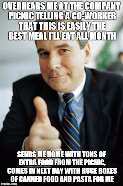 Good Guy Boss | OVERHEARS ME AT THE COMPANY PICNIC TELLING A CO-WORKER THAT THIS IS EASILY THE BEST MEAL I'LL EAT ALL MONTH SENDS ME HOME WITH TONS OF EXTRA | image tagged in good guy boss,AdviceAnimals | made w/ Imgflip meme maker