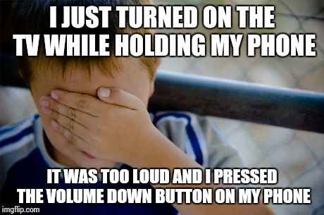 confession kid | I JUST TURNED ON THE TV WHILE HOLDING MY PHONE IT WAS TOO LOUD AND I PRESSED THE VOLUME DOWN BUTTON ON MY PHONE | image tagged in memes,confession kid | made w/ Imgflip meme maker