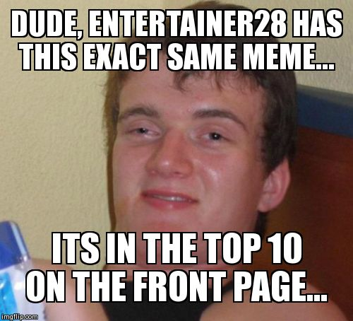 DUDE, ENTERTAINER28 HAS THIS EXACT SAME MEME... ITS IN THE TOP 10 ON THE FRONT PAGE... | image tagged in memes,10 guy | made w/ Imgflip meme maker