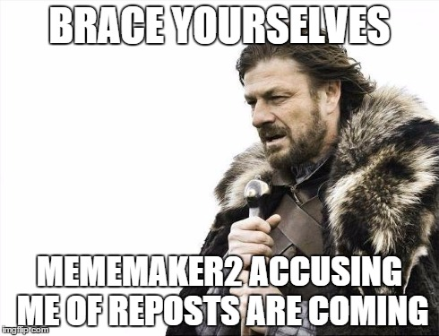 Brace Yourselves X is Coming Meme | BRACE YOURSELVES MEMEMAKER2 ACCUSING ME OF REPOSTS ARE COMING | image tagged in memes,brace yourselves x is coming | made w/ Imgflip meme maker