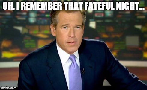 Brian Williams Was There Meme | OH, I REMEMBER THAT FATEFUL NIGHT... | image tagged in memes,brian williams was there | made w/ Imgflip meme maker