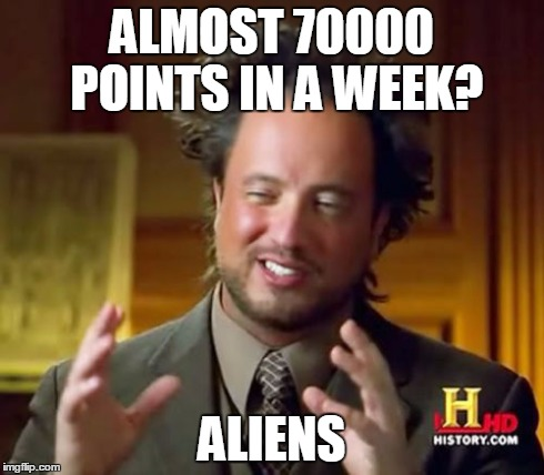Ancient Aliens Meme | ALMOST 70000 POINTS IN A WEEK? ALIENS | image tagged in memes,ancient aliens | made w/ Imgflip meme maker