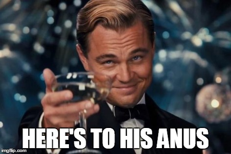 Leonardo Dicaprio Cheers Meme | HERE'S TO HIS ANUS | image tagged in memes,leonardo dicaprio cheers | made w/ Imgflip meme maker