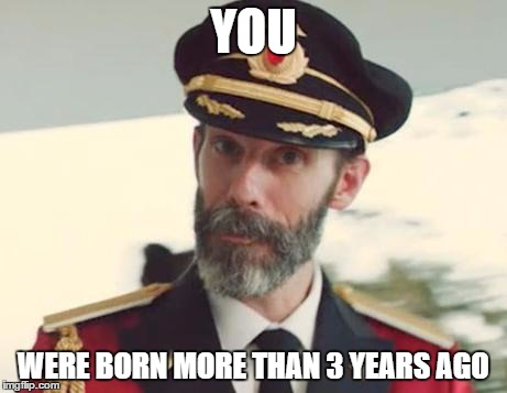 Captain Obvious | YOU WERE BORN MORE THAN 3 YEARS AGO | image tagged in captain obvious | made w/ Imgflip meme maker