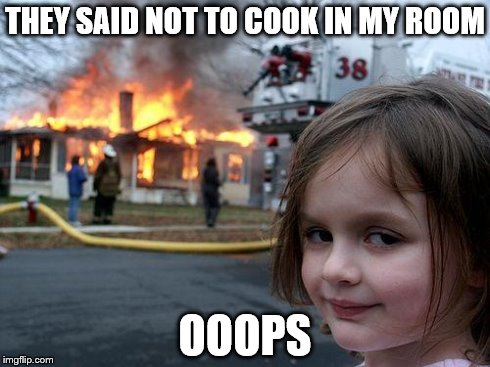 Disaster Girl Meme | THEY SAID NOT TO COOK IN MY ROOM OOOPS | image tagged in memes,disaster girl | made w/ Imgflip meme maker