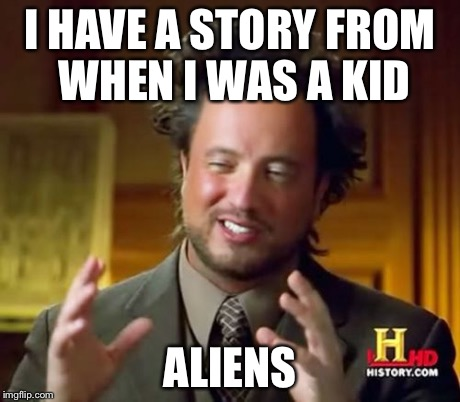 Ancient Aliens Meme | I HAVE A STORY FROM WHEN I WAS A KID ALIENS | image tagged in memes,ancient aliens | made w/ Imgflip meme maker