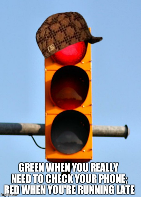 Traffic light  | GREEN WHEN YOU REALLY NEED TO CHECK YOUR PHONE; RED WHEN YOU'RE RUNNING LATE | image tagged in traffic light ,scumbag,AdviceAnimals | made w/ Imgflip meme maker