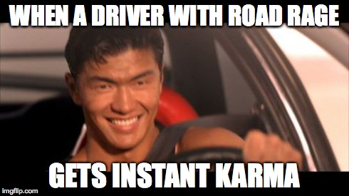 Fast Furious Johnny Tran | WHEN A DRIVER WITH ROAD RAGE GETS INSTANT KARMA | image tagged in memes,fast furious johnny tran | made w/ Imgflip meme maker