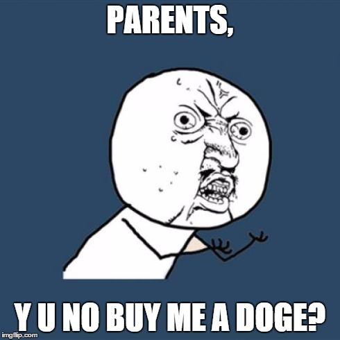 its2muchwork | PARENTS, Y U NO BUY ME A DOGE? | image tagged in memes,y u no,dog,sad,parents,scumbag | made w/ Imgflip meme maker