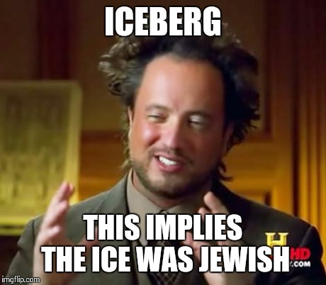 Ancient Aliens Meme | ICEBERG THIS IMPLIES THE ICE WAS JEWISH | image tagged in memes,ancient aliens | made w/ Imgflip meme maker