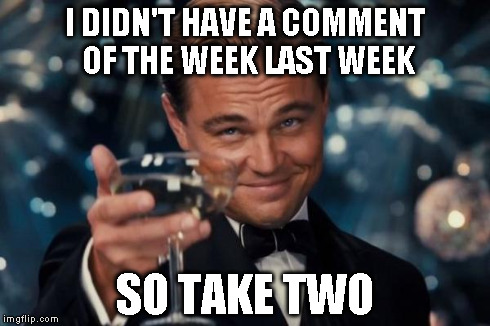Leonardo Dicaprio Cheers Meme | I DIDN'T HAVE A COMMENT OF THE WEEK LAST WEEK SO TAKE TWO | image tagged in memes,leonardo dicaprio cheers | made w/ Imgflip meme maker