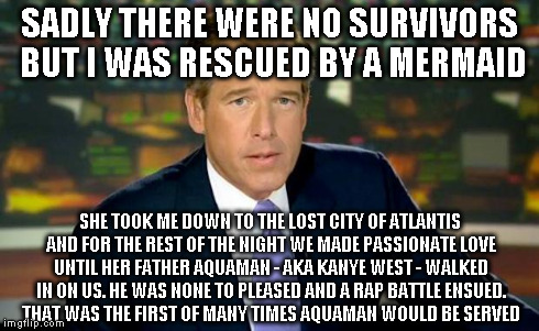 Brian Williams Was There Meme | SADLY THERE WERE NO SURVIVORS BUT I WAS RESCUED BY A MERMAID SHE TOOK ME DOWN TO THE LOST CITY OF ATLANTIS AND FOR THE REST OF THE NIGHT WE  | image tagged in memes,brian williams was there | made w/ Imgflip meme maker