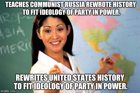 Unhelpful High School Teacher | TEACHES COMMUNIST RUSSIA REWROTE HISTORY TO FIT IDEOLOGY OF PARTY IN POWER. REWRITES UNITED STATES HISTORY TO FIT IDEOLOGY OF PARTY IN POWER | image tagged in unhelpful high school teacher,russia,communism,rewrite history,us board of education,us history | made w/ Imgflip meme maker