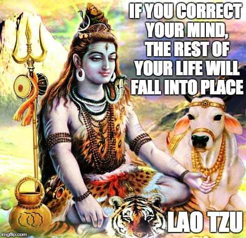 Lao Tzu | IF YOU CORRECT YOUR MIND, THE REST OF YOUR LIFE WILL FALL INTO PLACE LAO TZU | image tagged in meditation,mindset,shiva | made w/ Imgflip meme maker