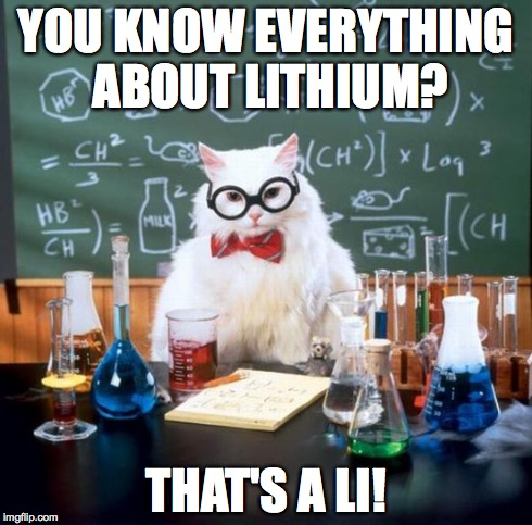 Chemistry Cat | YOU KNOW EVERYTHING ABOUT LITHIUM? THAT'S A LI! | image tagged in memes,chemistry cat | made w/ Imgflip meme maker