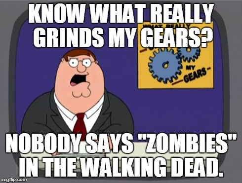 "Peter Griffin News | KNOW WHAT REALLY GRINDS MY GEARS? NOBODY SAYS ""ZOMBIES"" IN THE WALKING DEAD. 