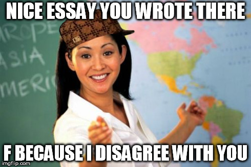 I swear my english teacher is like that | NICE ESSAY YOU WROTE THERE F BECAUSE I DISAGREE WITH YOU | image tagged in memes,unhelpful high school teacher,scumbag,school,essays | made w/ Imgflip meme maker
