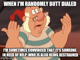 WHAT'S GOING ON? | WHEN I'M RANDOMLY BUTT DIALED I'M SOMETIMES CONVINCED THAT IT'S SOMEONE IN NEED OF HELP, WHO IS ALSO BEING RESTRAINED | image tagged in what's going on | made w/ Imgflip meme maker