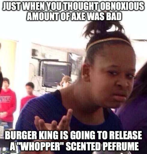 "This world just gets better guys. | JUST WHEN YOU THOUGHT OBNOXIOUS AMOUNT OF AXE WAS BAD BURGER KING IS GOING TO RELEASE A ""WHOPPER"" SCENTED PEFRUME 