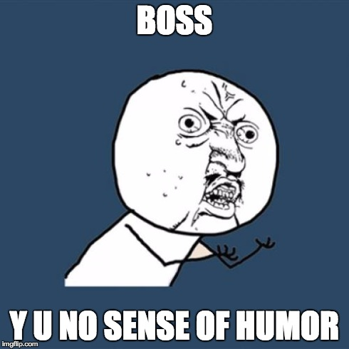 Y U No Meme | BOSS Y U NO SENSE OF HUMOR | image tagged in memes,y u no | made w/ Imgflip meme maker