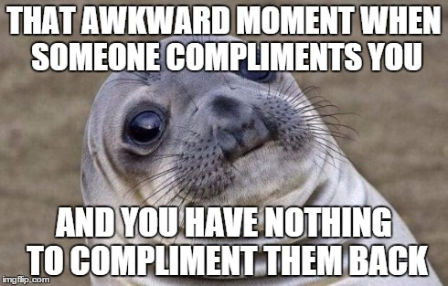This happened today a kinda felt bad | THAT AWKWARD MOMENT WHEN SOMEONE COMPLIMENTS YOU AND YOU HAVE NOTHING TO COMPLIMENT THEM BACK | image tagged in memes,awkward moment sealion | made w/ Imgflip meme maker