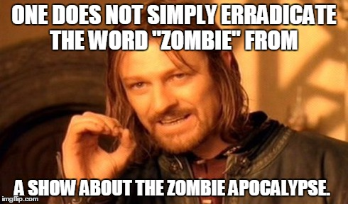 "One Does Not Simply | ONE DOES NOT SIMPLY ERRADICATE THE WORD ""ZOMBIE"" FROM A SHOW ABOUT THE ZOMBIE APOCALYPSE. 