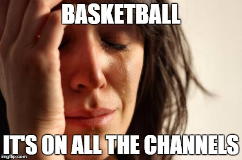First World Problems Meme | BASKETBALL IT'S ON ALL THE CHANNELS | image tagged in memes,first world problems | made w/ Imgflip meme maker