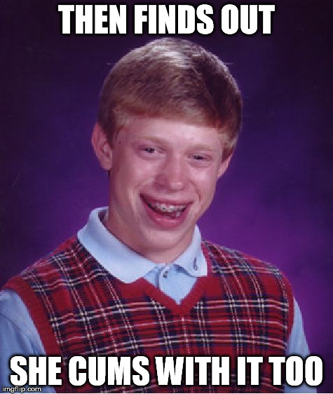 Bad Luck Brian Meme | THEN FINDS OUT SHE CUMS WITH IT TOO | image tagged in memes,bad luck brian | made w/ Imgflip meme maker