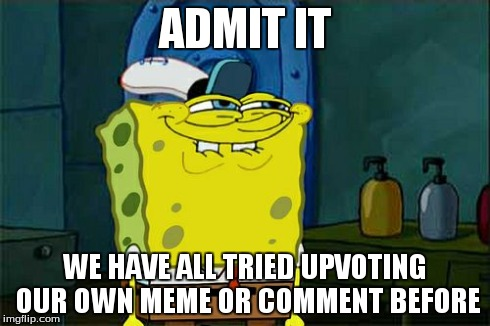 Dont You Squidward Meme | ADMIT IT WE HAVE ALL TRIED UPVOTING OUR OWN MEME OR COMMENT BEFORE | image tagged in memes,dont you squidward | made w/ Imgflip meme maker