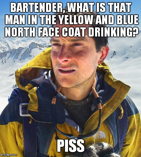 Bear Grylls | BARTENDER, WHAT IS THAT MAN IN THE YELLOW AND BLUE NORTH FACE COAT DRINKING? PISS | image tagged in memes,bear grylls | made w/ Imgflip meme maker