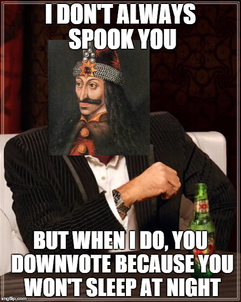 Sorry =( | I DON'T ALWAYS SPOOK YOU BUT WHEN I DO, YOU DOWNVOTE BECAUSE YOU WON'T SLEEP AT NIGHT | image tagged in memes,the most interesting man in the world,dracula,spooky,scary,downvote | made w/ Imgflip meme maker