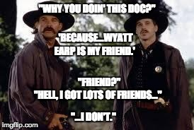 "Wyatt Earp is my friend. | ""WHY YOU DOIN' THIS DOC?"" ""HELL, I GOT LOTS OF FRIENDS..."" 'BECAUSE...WYATT EARP IS MY FRIEND.' ""FRIEND?"" ""...I DON'T."" 