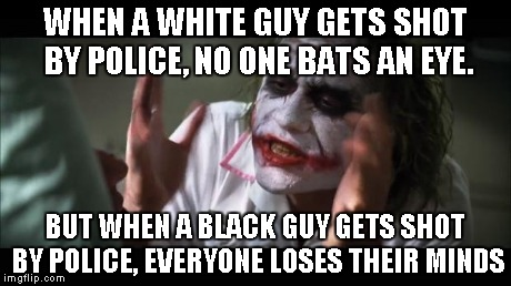 And everybody loses their minds Meme | WHEN A WHITE GUY GETS SHOT BY POLICE, NO ONE BATS AN EYE. BUT WHEN A BLACK GUY GETS SHOT BY POLICE, EVERYONE LOSES THEIR MINDS | image tagged in memes,and everybody loses their minds | made w/ Imgflip meme maker