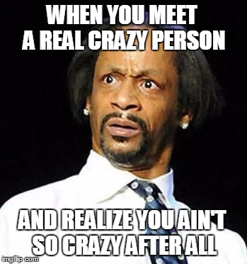 Crazy People | WHEN YOU MEET A REAL CRAZY PERSON AND REALIZE YOU AIN'T SO CRAZY AFTER ALL | image tagged in katt williams,crazy,sanity,sudden realization | made w/ Imgflip meme maker