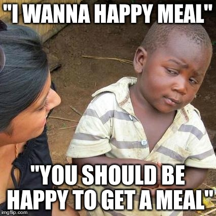 "Third World Skeptical Kid Meme | ""I WANNA HAPPY MEAL"" ""YOU SHOULD BE HAPPY TO GET A MEAL"" 