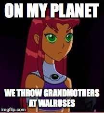 On My Planet... | ON MY PLANET WE THROW GRANDMOTHERS AT WALRUSES | image tagged in on my planet | made w/ Imgflip meme maker