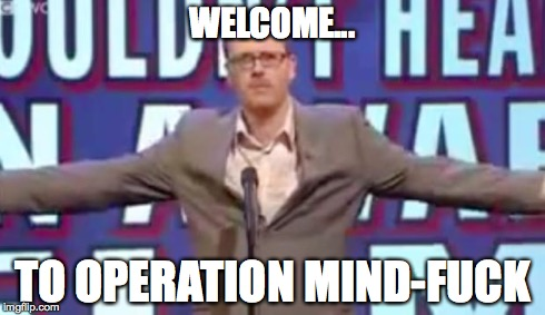Operation Mind-Fuck | WELCOME... TO OPERATION MIND-F**K | image tagged in operation mind-fuck | made w/ Imgflip meme maker