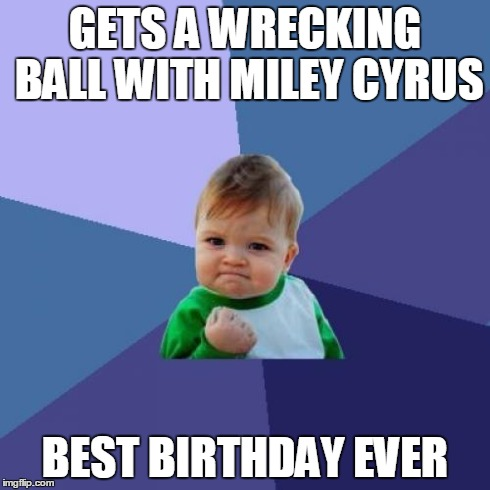 Success Kid Meme | GETS A WRECKING BALL WITH MILEY CYRUS BEST BIRTHDAY EVER | image tagged in memes,success kid | made w/ Imgflip meme maker