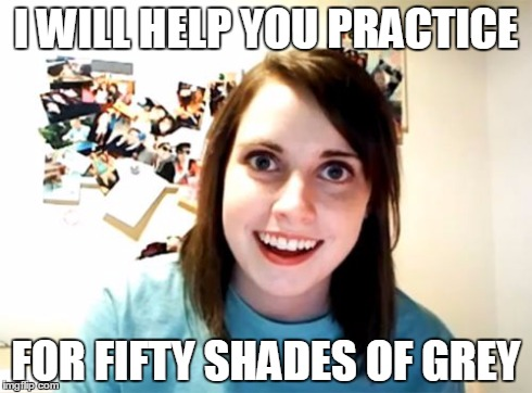 Overly Attached Girlfriend Meme | I WILL HELP YOU PRACTICE FOR FIFTY SHADES OF GREY | image tagged in memes,overly attached girlfriend | made w/ Imgflip meme maker