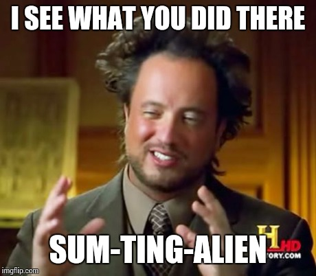 Ancient Aliens Meme | I SEE WHAT YOU DID THERE SUM-TING-ALIEN | image tagged in memes,ancient aliens | made w/ Imgflip meme maker