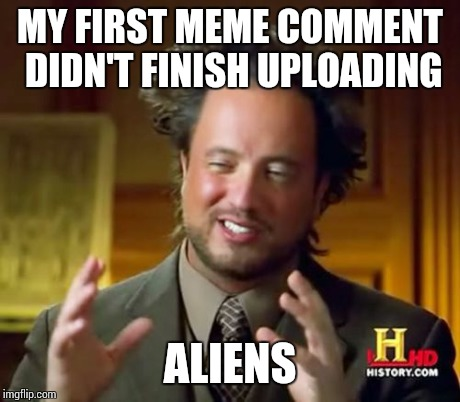 Ancient Aliens Meme | MY FIRST MEME COMMENT DIDN'T FINISH UPLOADING ALIENS | image tagged in memes,ancient aliens | made w/ Imgflip meme maker