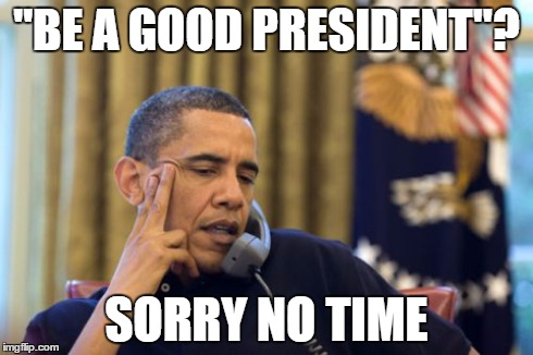 "No I Cant Obama Meme | ""BE A GOOD PRESIDENT""? SORRY NO TIME 