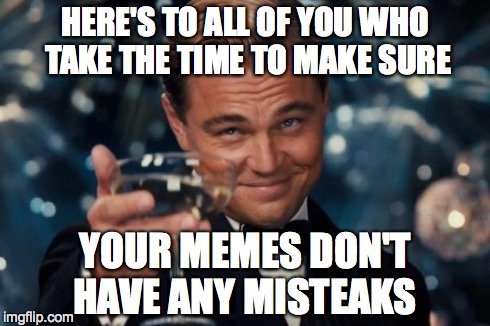 Leonardo Dicaprio Cheers Meme | HERE'S TO ALL OF YOU WHO TAKE THE TIME TO MAKE SURE YOUR MEMES DON'T HAVE ANY MISTEAKS | image tagged in memes,leonardo dicaprio cheers | made w/ Imgflip meme maker