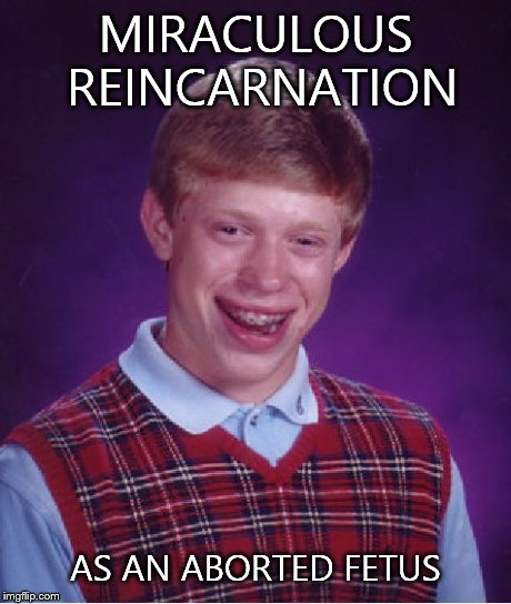 Bad Luck Brian Meme | MIRACULOUS REINCARNATION AS AN ABORTED FETUS | image tagged in memes,bad luck brian | made w/ Imgflip meme maker
