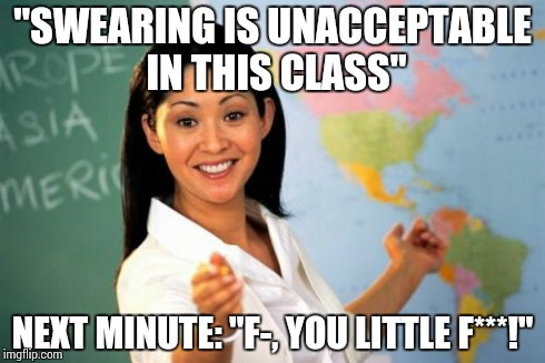 "I hate my math teacher. | ""SWEARING IS UNACCEPTABLE IN THIS CLASS"" NEXT MINUTE: ""F-, YOU LITTLE F***!"" 